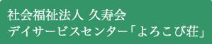 社会福祉法人久寿会デイサービスセンター「よろこび荘」